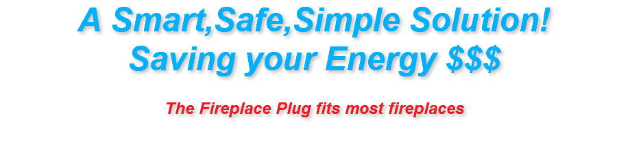 A Smart,Safe,Simple Solution! Saving your Energy $$$ The Fireplace Plug fits most fireplaces